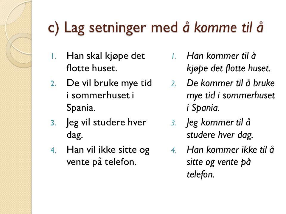 c) Lag setninger med å komme til å