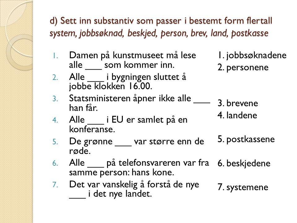 d) Sett inn substantiv som passer i bestemt form flertall system, jobbsøknad, beskjed, person, brev, land, postkasse