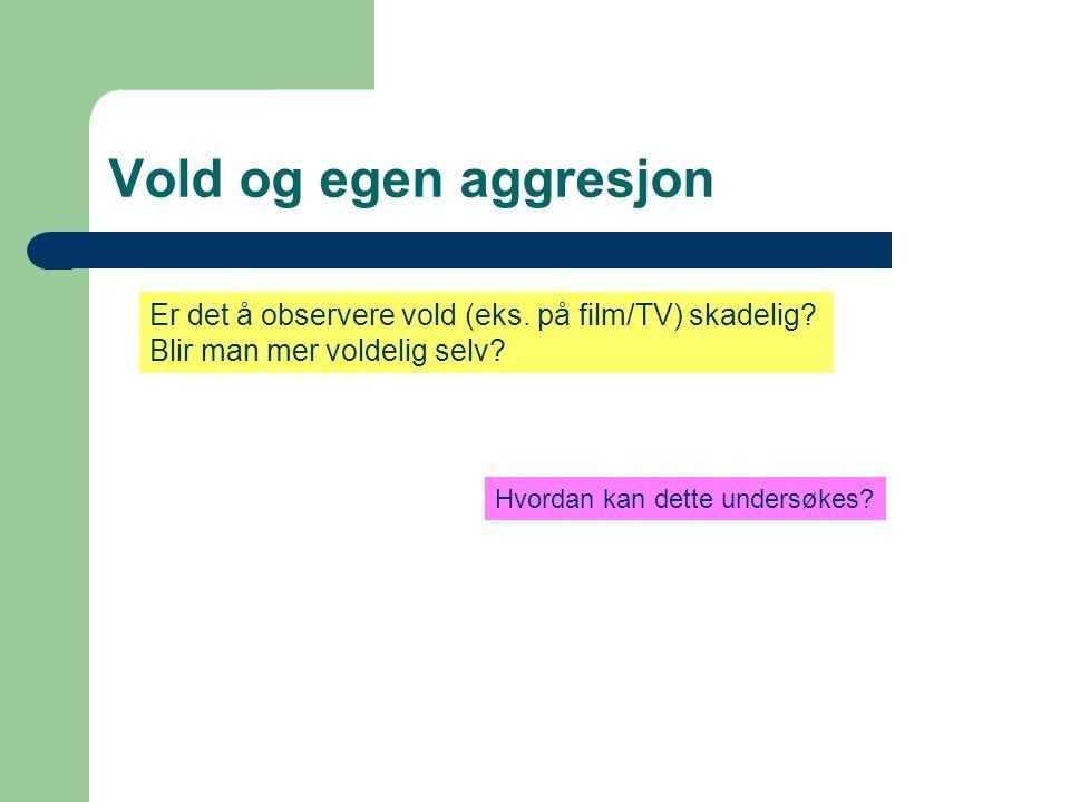 Vold og egen aggresjon Er det å observere vold (eks. på film/TV) skadelig Blir man mer voldelig selv