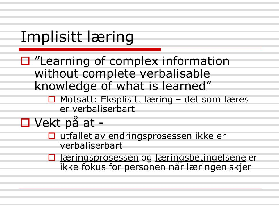 Implisitt læring Learning of complex information without complete verbalisable knowledge of what is learned