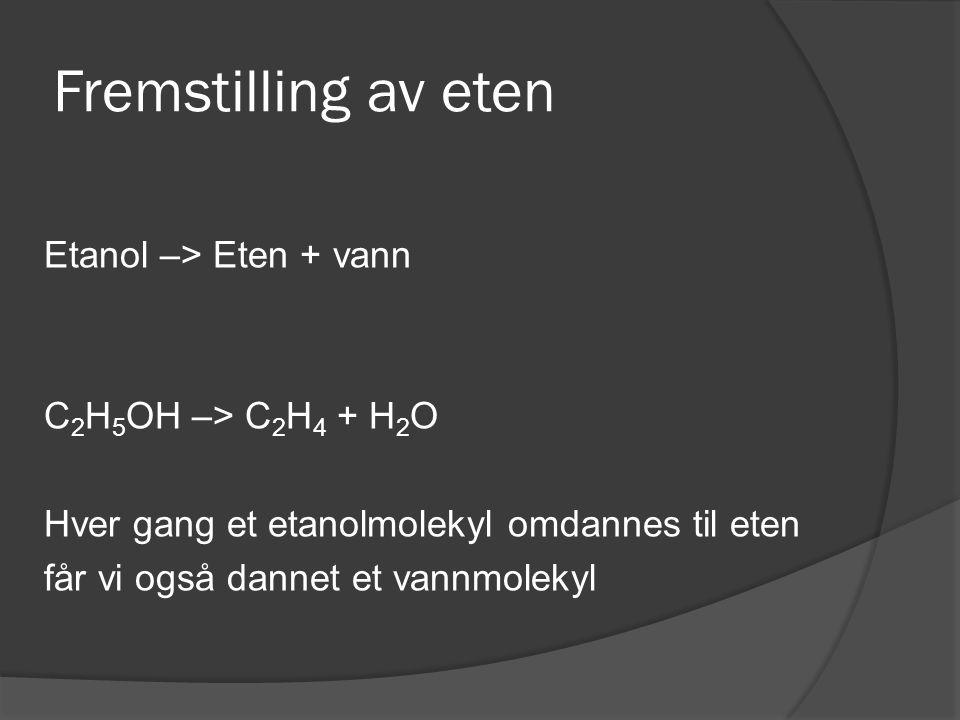 Fremstilling av eten Etanol –> Eten + vann C2H5OH –> C2H4 + H2O Hver gang et etanolmolekyl omdannes til eten får vi også dannet et vannmolekyl