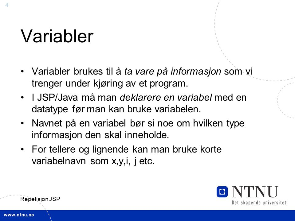 Variabler Variabler brukes til å ta vare på informasjon som vi trenger under kjøring av et program.