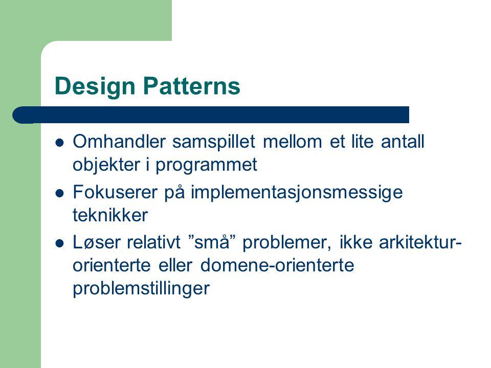 Design Patterns Omhandler samspillet mellom et lite antall objekter i programmet. Fokuserer på implementasjonsmessige teknikker.