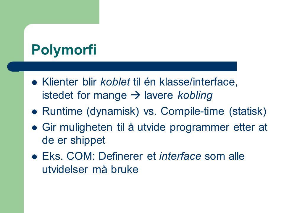 Polymorfi Klienter blir koblet til én klasse/interface, istedet for mange  lavere kobling. Runtime (dynamisk) vs. Compile-time (statisk)