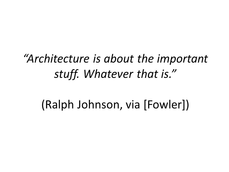 Architecture is about the important stuff. Whatever that is