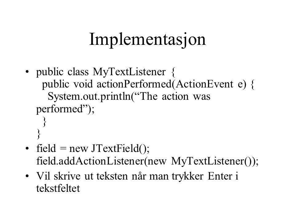 Implementasjon public class MyTextListener { public void actionPerformed(ActionEvent e) { System.out.println( The action was performed ); } }