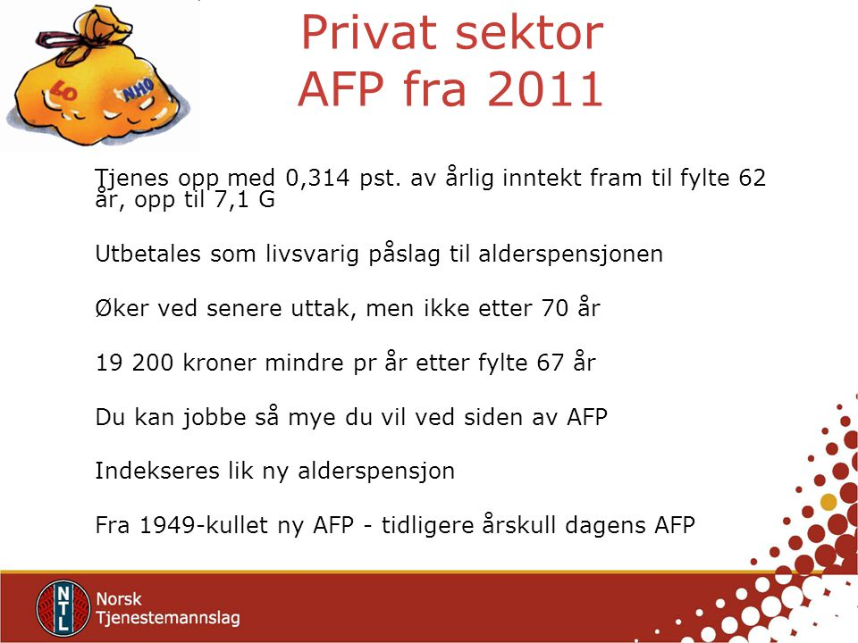 Privat sektor AFP fra 2011 Tjenes opp med 0,314 pst. av årlig inntekt fram til fylte 62 år, opp til 7,1 G.