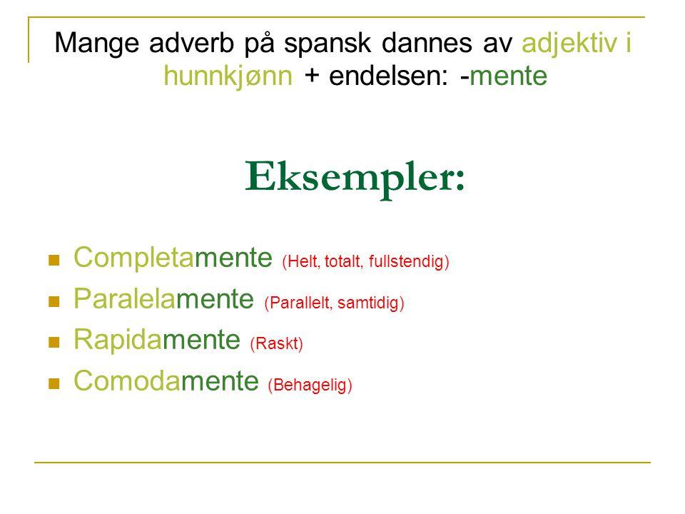 Mange adverb på spansk dannes av adjektiv i hunnkjønn + endelsen: -mente Eksempler: