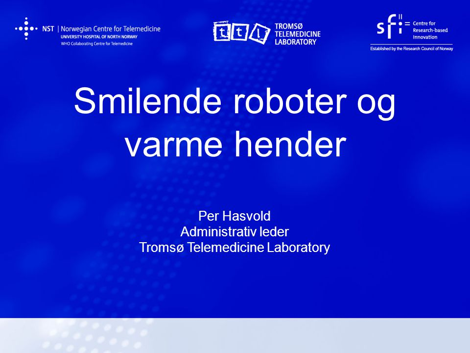 Smilende roboter og varme hender Per Hasvold Administrativ leder Tromsø Telemedicine Laboratory