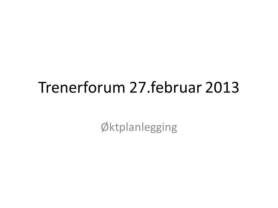 Trenerforum 27.februar 2013 Øktplanlegging