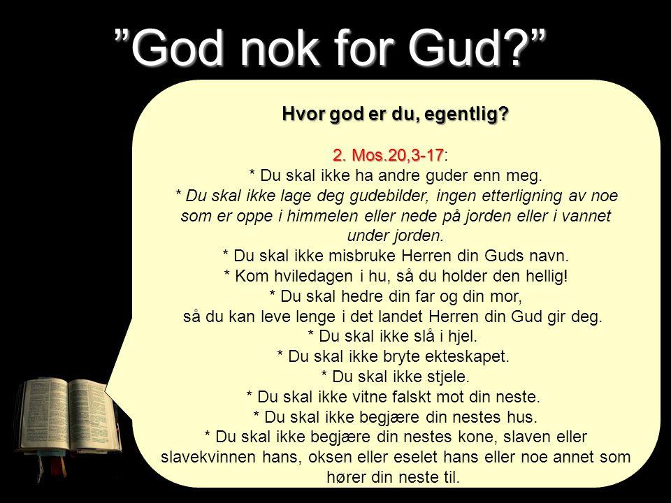 God nok for Gud Hvor god er du, egentlig 2. Mos.20,3-17: