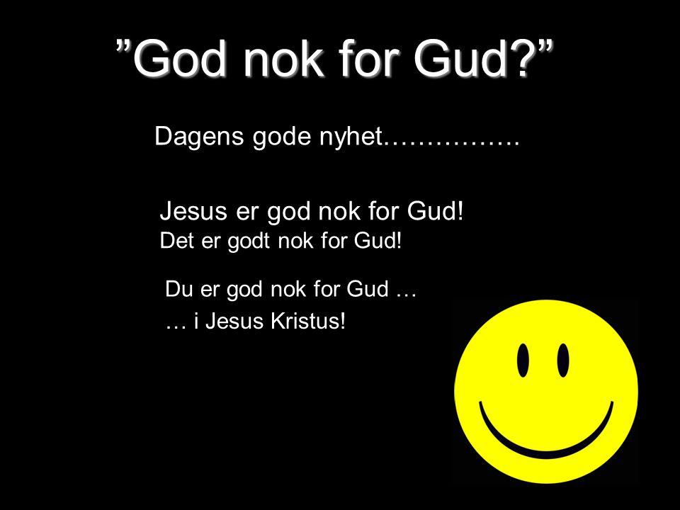 God nok for Gud Dagens gode nyhet…………….