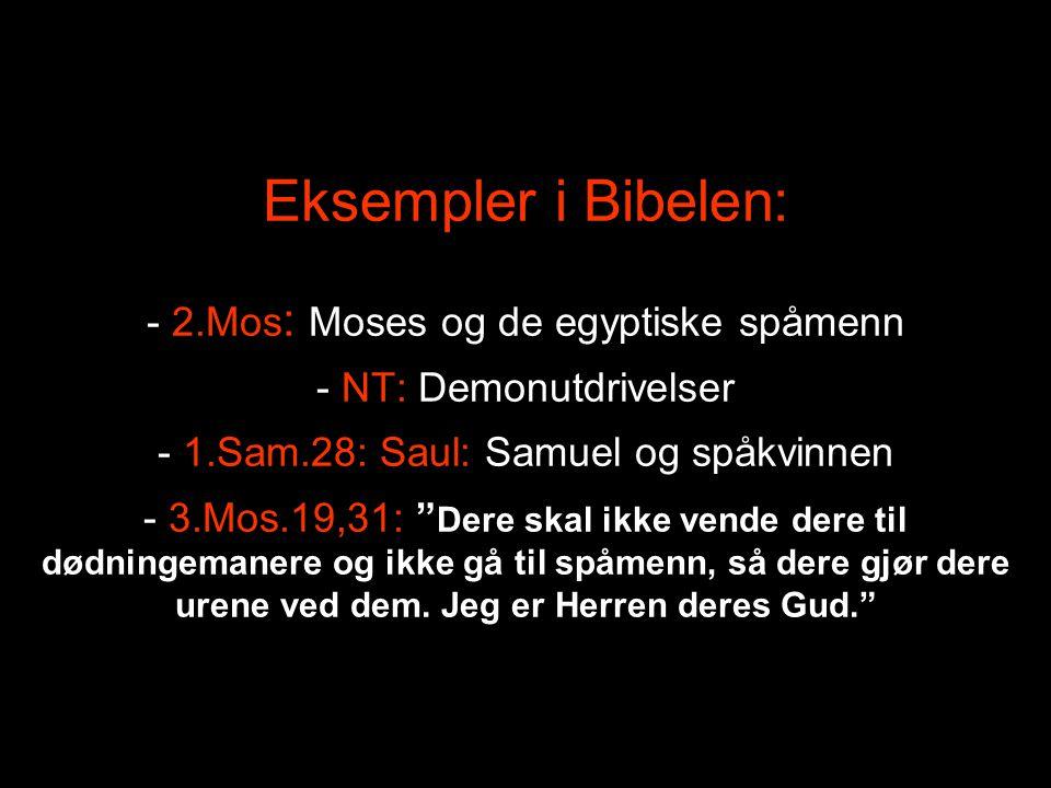 Eksempler i Bibelen: - 2.Mos: Moses og de egyptiske spåmenn - NT: Demonutdrivelser - 1.Sam.28: Saul: Samuel og spåkvinnen - 3.Mos.19,31: Dere skal ikke vende dere til dødningemanere og ikke gå til spåmenn, så dere gjør dere urene ved dem.