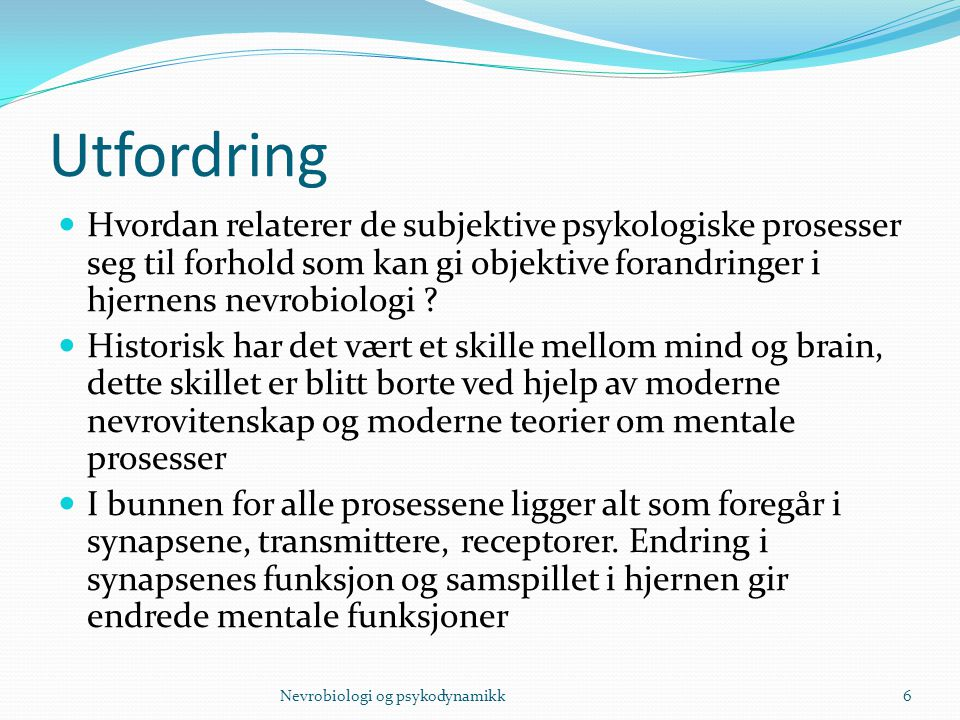 Utfordring Hvordan relaterer de subjektive psykologiske prosesser seg til forhold som kan gi objektive forandringer i hjernens nevrobiologi