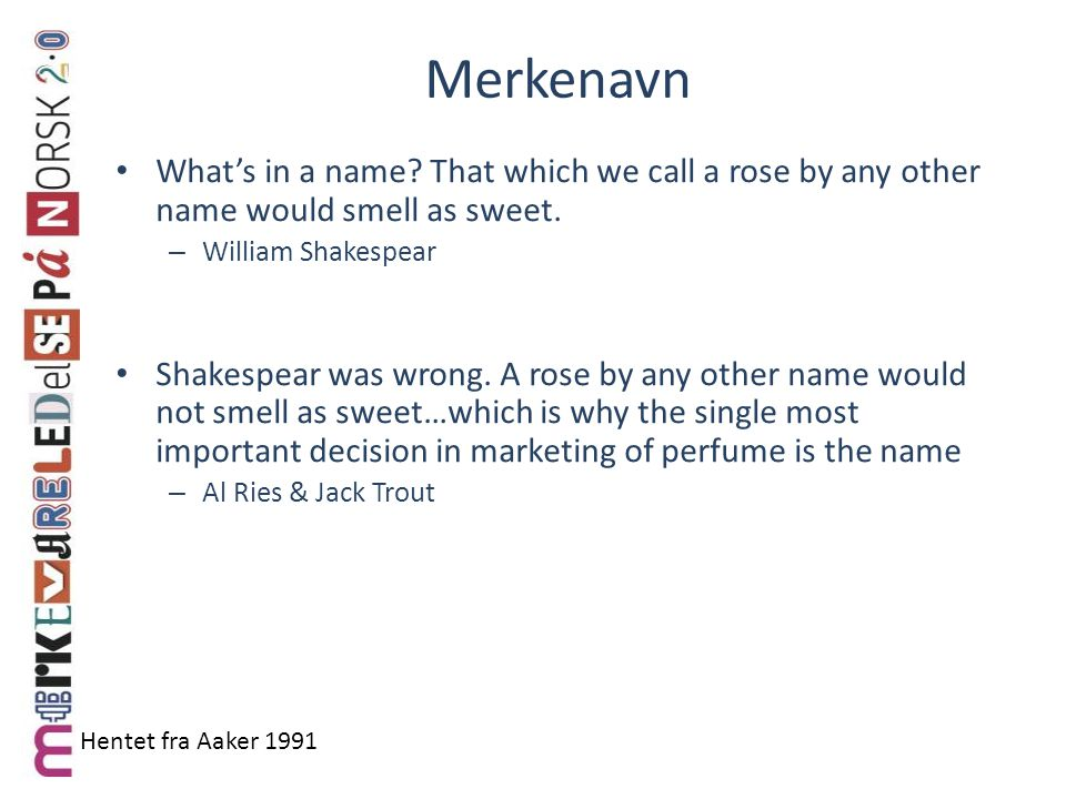 Merkenavn What's in a name That which we call a rose by any other name would smell as sweet. William Shakespear.