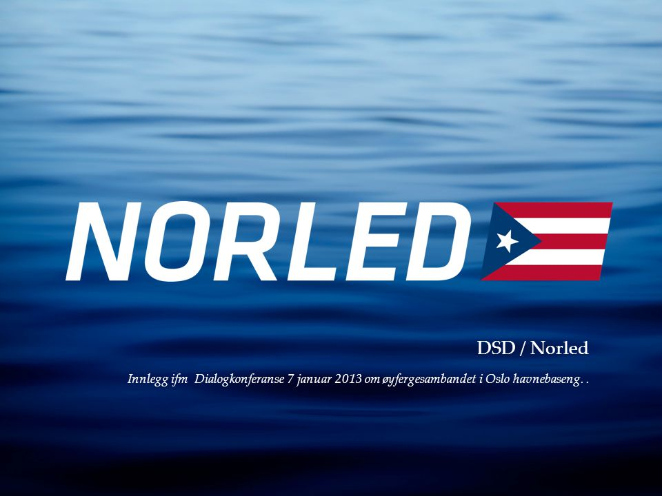 DSD / Norled Innlegg ifm Dialogkonferanse 7 januar 2013 om øyfergesambandet i Oslo havnebaseng. .