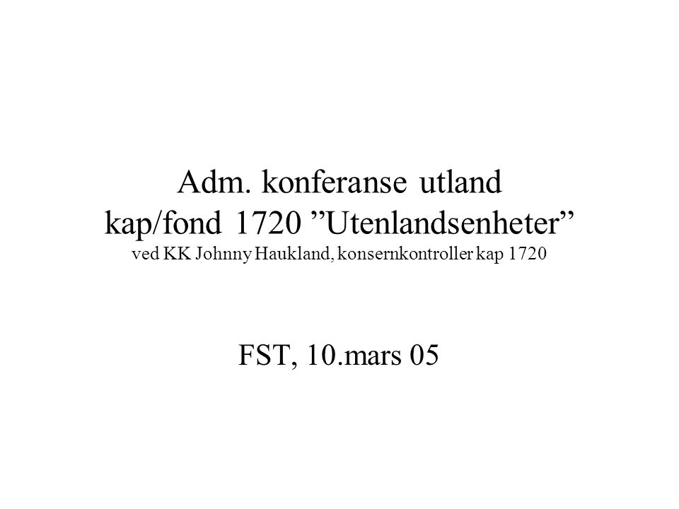 Adm. konferanse utland kap/fond 1720 Utenlandsenheter ved KK Johnny Haukland, konsernkontroller kap 1720