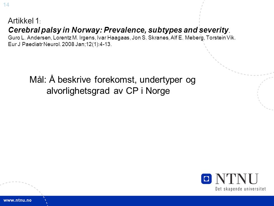 Artikkel 1: Cerebral palsy in Norway: Prevalence, subtypes and severity. Guro L. Andersen, Lorentz M. Irgens, Ivar Haagaas, Jon S. Skranes, Alf E. Meberg, Torstein Vik. Eur J Paediatr Neurol. 2008 Jan;12(1):4-13.