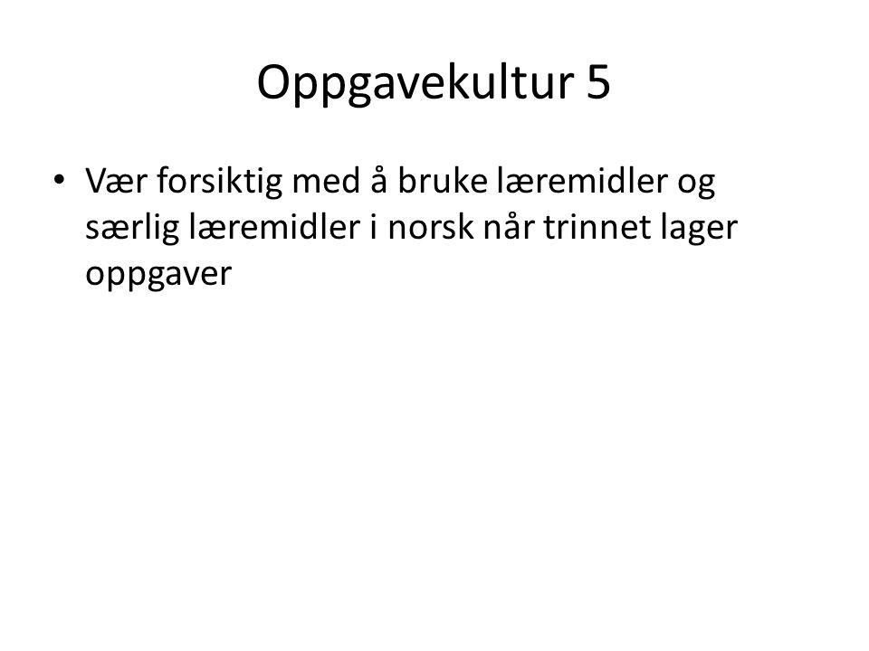 Oppgavekultur 5 Vær forsiktig med å bruke læremidler og særlig læremidler i norsk når trinnet lager oppgaver.