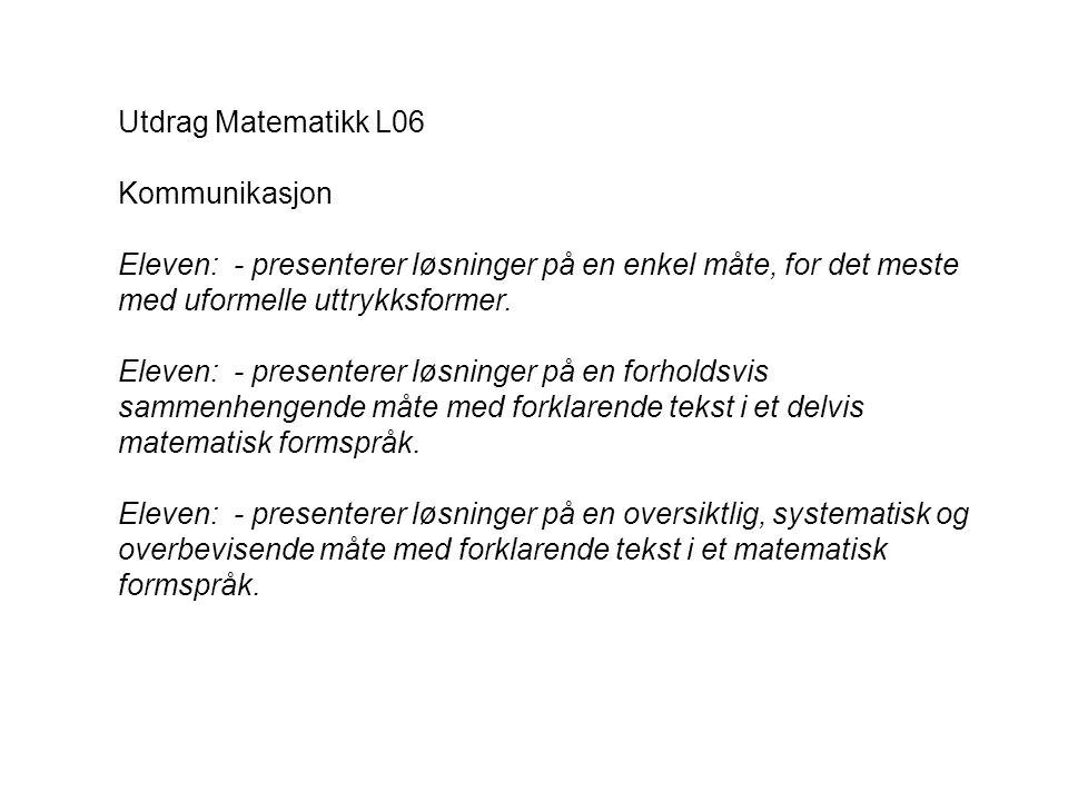Utdrag Matematikk L06 Kommunikasjon. Eleven: - presenterer løsninger på en enkel måte, for det meste med uformelle uttrykksformer.