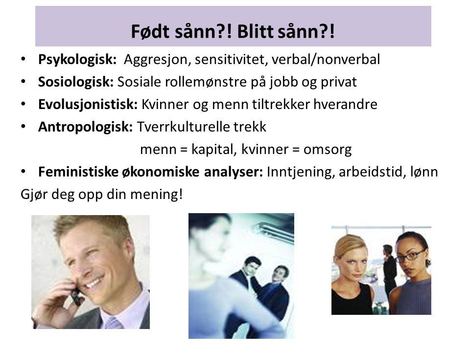 Født sånn ! Blitt sånn ! Psykologisk: Aggresjon, sensitivitet, verbal/nonverbal. Sosiologisk: Sosiale rollemønstre på jobb og privat.