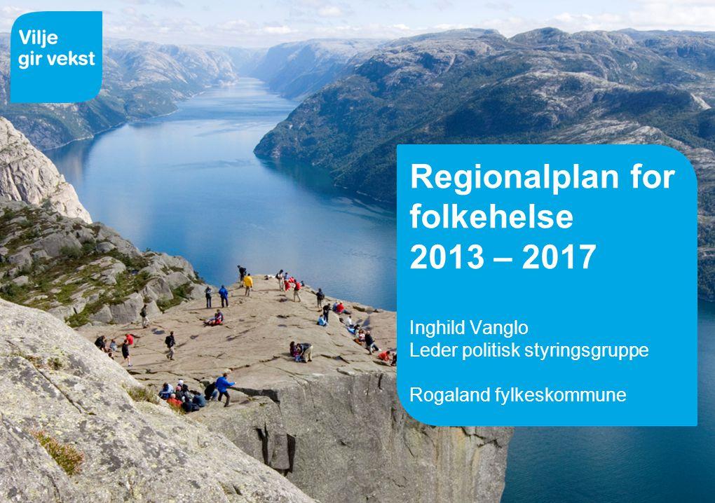 Regionalplan for folkehelse 2013 – 2017 Inghild Vanglo Leder politisk styringsgruppe Rogaland fylkeskommune