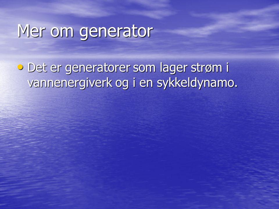 Mer om generator Det er generatorer som lager strøm i vannenergiverk og i en sykkeldynamo.