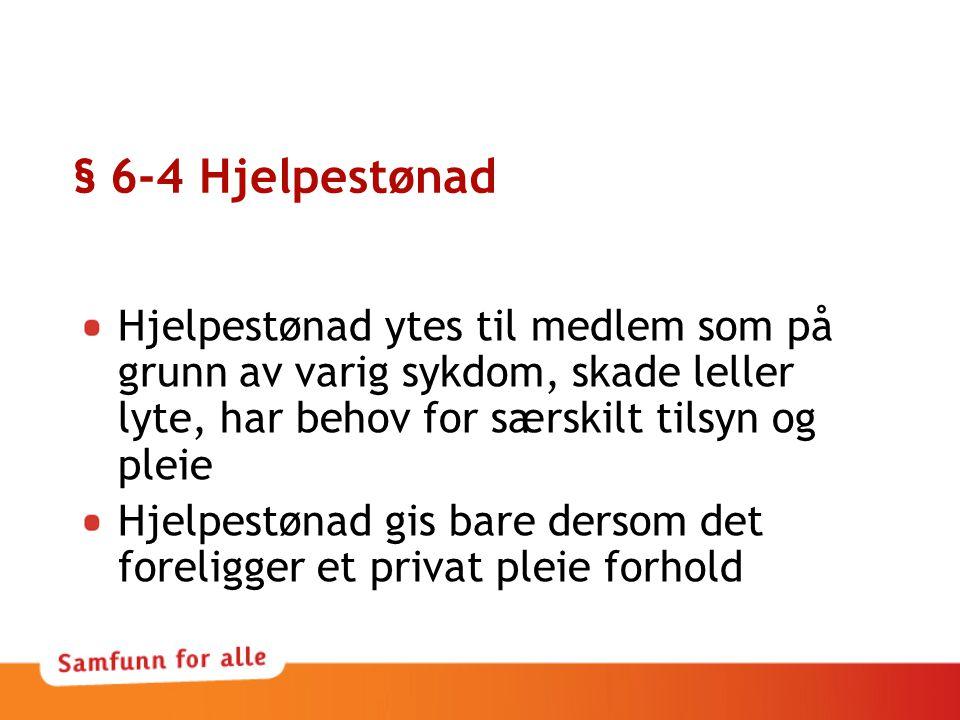 § 6-4 Hjelpestønad Hjelpestønad ytes til medlem som på grunn av varig sykdom, skade leller lyte, har behov for særskilt tilsyn og pleie.