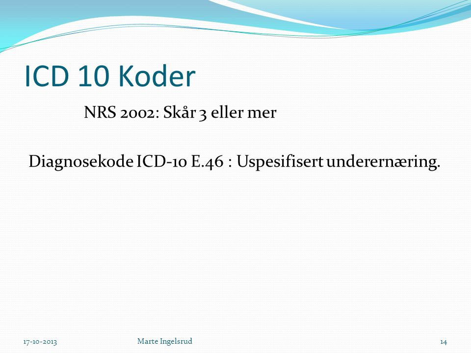 ICD 10 Koder NRS 2002: Skår 3 eller mer Diagnosekode ICD-10 E.46 : Uspesifisert underernæring. 17-10-2013.