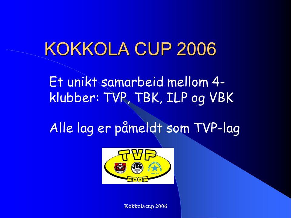 KOKKOLA CUP 2006 Et unikt samarbeid mellom 4-klubber: TVP, TBK, ILP og VBK. Alle lag er påmeldt som TVP-lag.