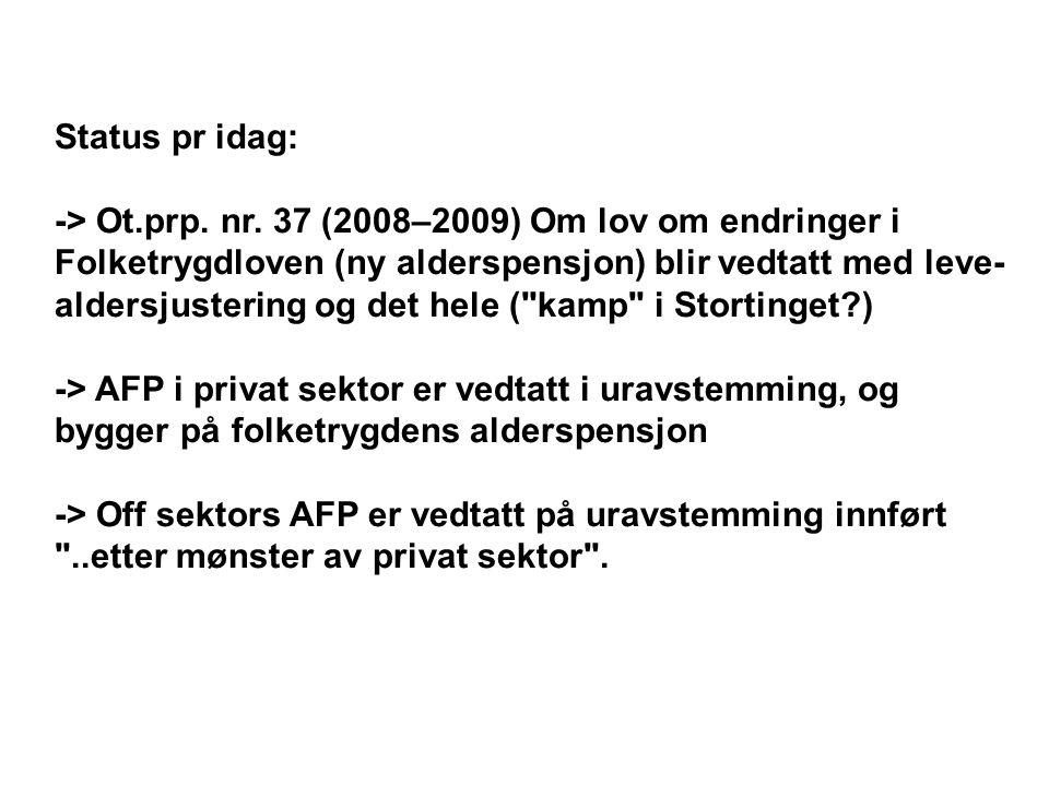 Status pr idag: -> Ot.prp. nr. 37 (2008–2009) Om lov om endringer i. Folketrygdloven (ny alderspensjon) blir vedtatt med leve-