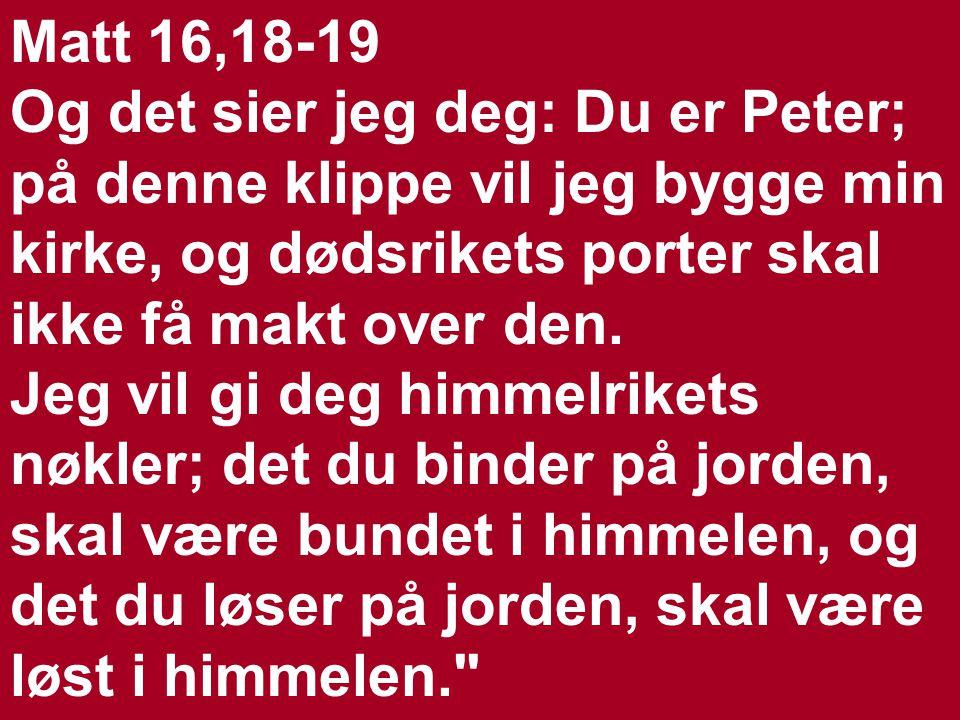 Matt 16,18-19 Og det sier jeg deg: Du er Peter; på denne klippe vil jeg bygge min kirke, og dødsrikets porter skal ikke få makt over den.