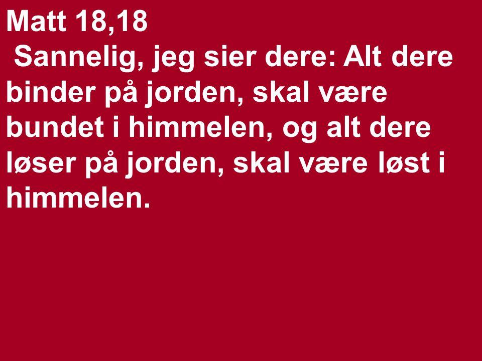 Matt 18,18 Sannelig, jeg sier dere: Alt dere binder på jorden, skal være bundet i himmelen, og alt dere løser på jorden, skal være løst i himmelen.