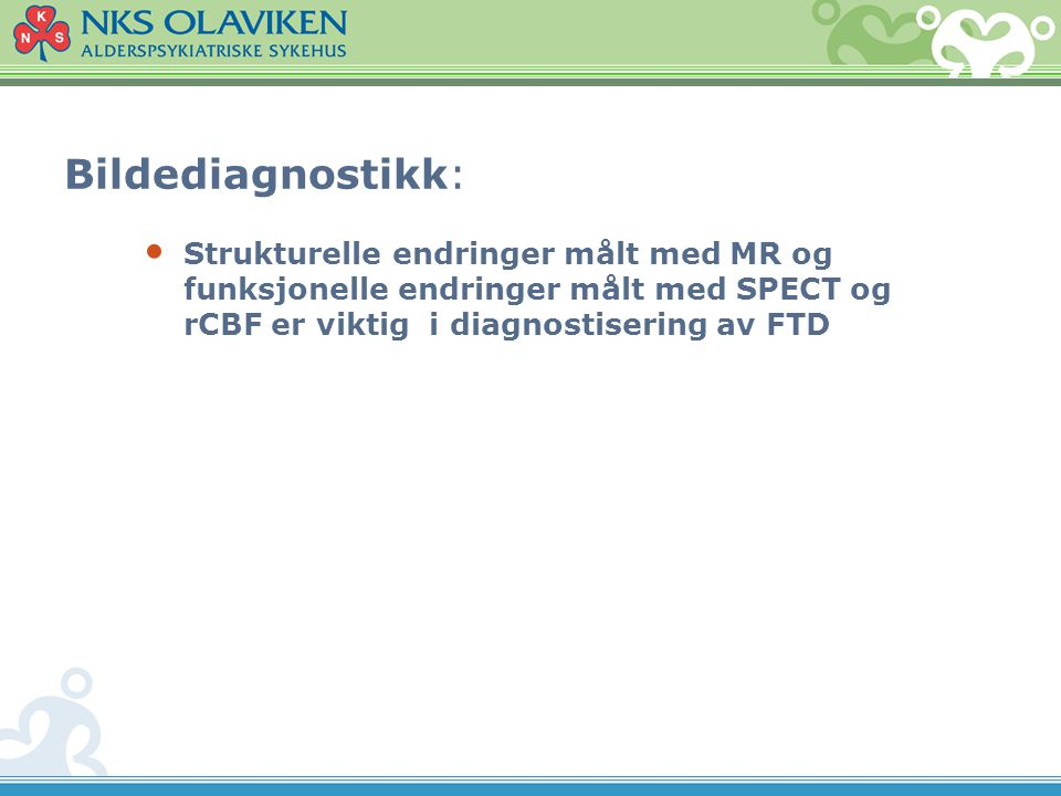 Bildediagnostikk: Strukturelle endringer målt med MR og funksjonelle endringer målt med SPECT og rCBF er viktig i diagnostisering av FTD.
