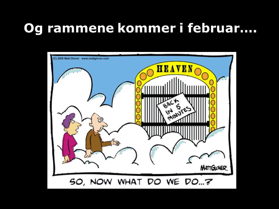 Og rammene kommer i februar….