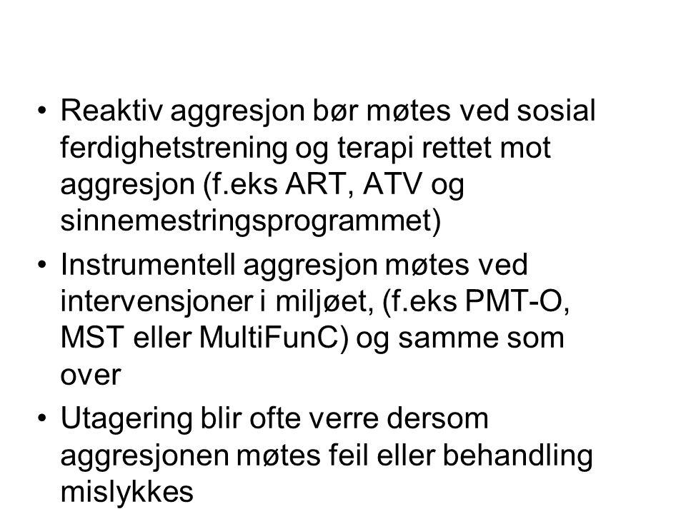 Reaktiv aggresjon bør møtes ved sosial ferdighetstrening og terapi rettet mot aggresjon (f.eks ART, ATV og sinnemestringsprogrammet)