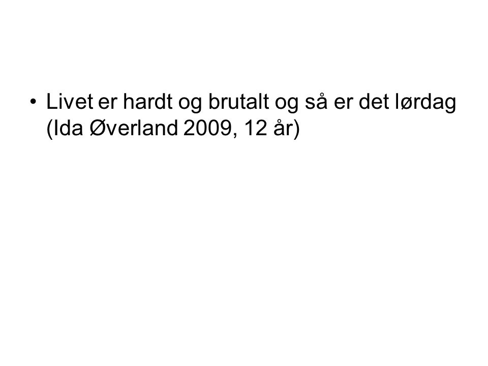 Livet er hardt og brutalt og så er det lørdag (Ida Øverland 2009, 12 år)
