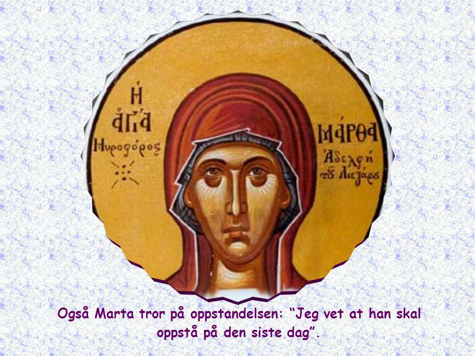 Også Marta tror på oppstandelsen: Jeg vet at han skal oppstå på den siste dag .