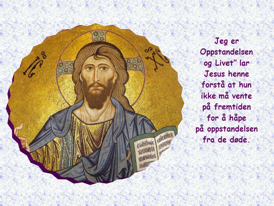 Jeg er Oppstandelsen og Livet lar Jesus henne forstå at hun ikke må vente på fremtiden for å håpe på oppstandelsen fra de døde.