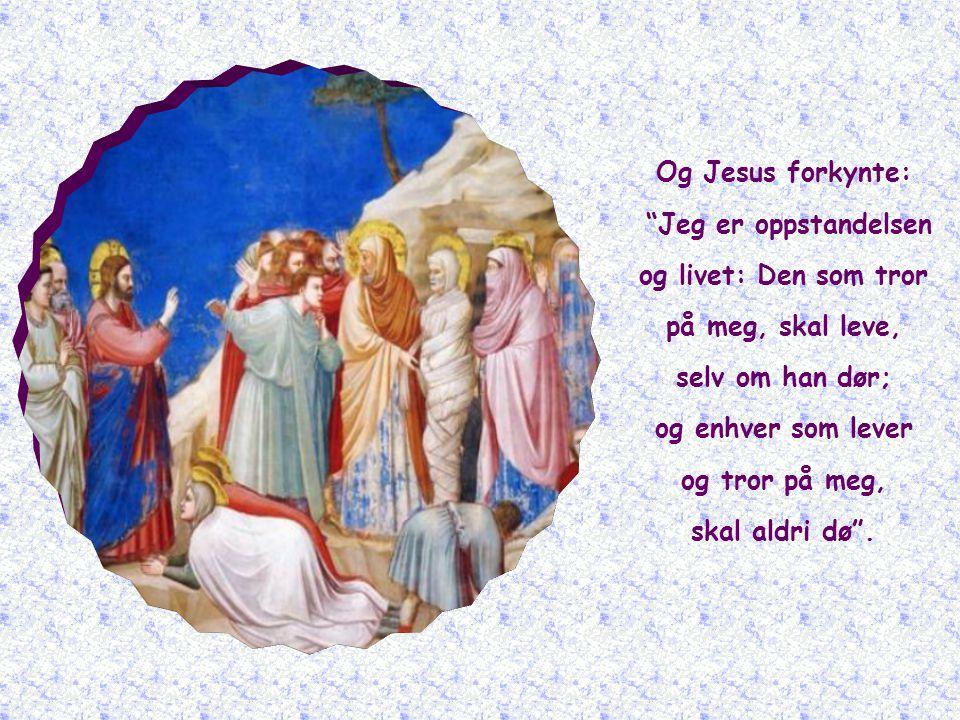 Og Jesus forkynte: Jeg er oppstandelsen. og livet: Den som tror. på meg, skal leve, selv om han dør;