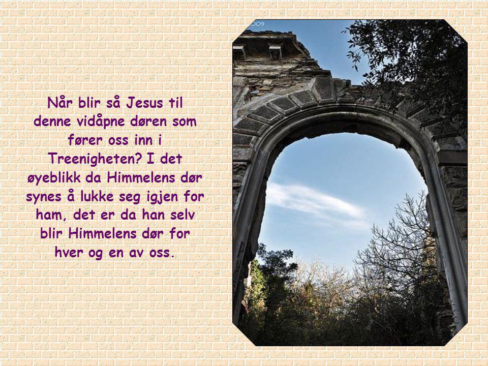Når blir så Jesus til denne vidåpne døren som fører oss inn i Treenigheten.