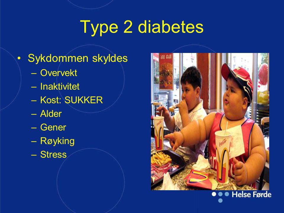 Type 2 diabetes Sykdommen skyldes Overvekt Inaktivitet Kost: SUKKER