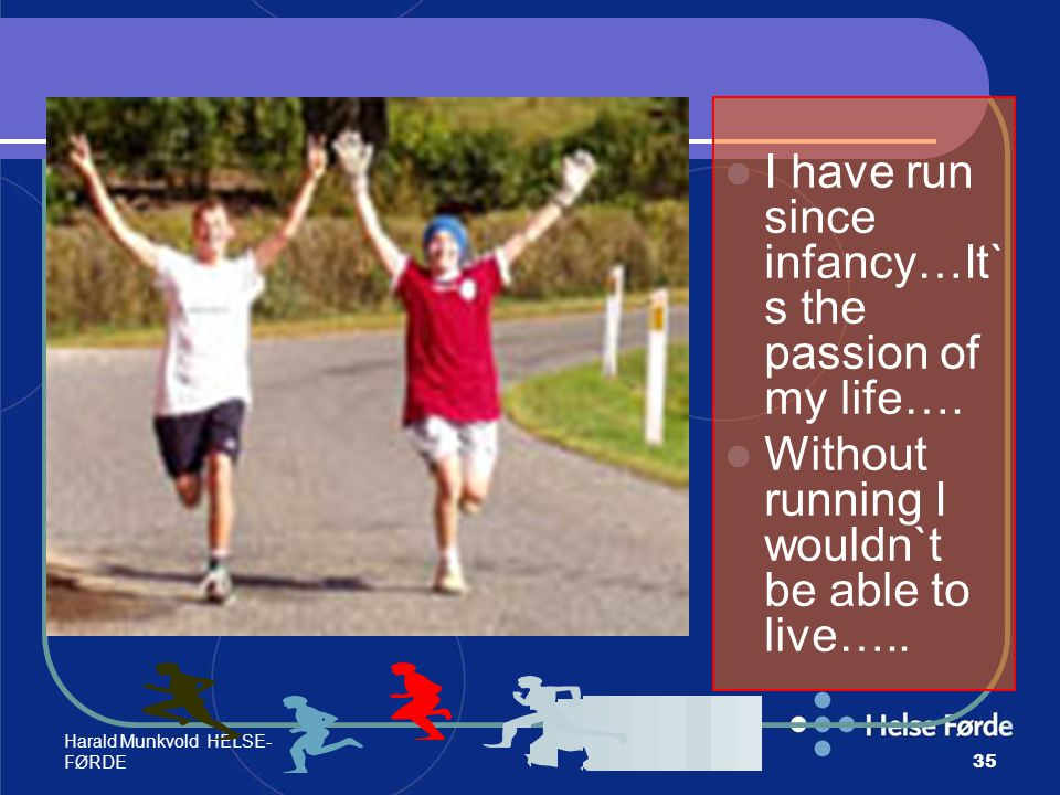 I have run since infancy…It`s the passion of my life….