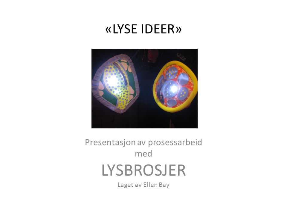 Presentasjon av prosessarbeid med LYSBROSJER Laget av Ellen Bay