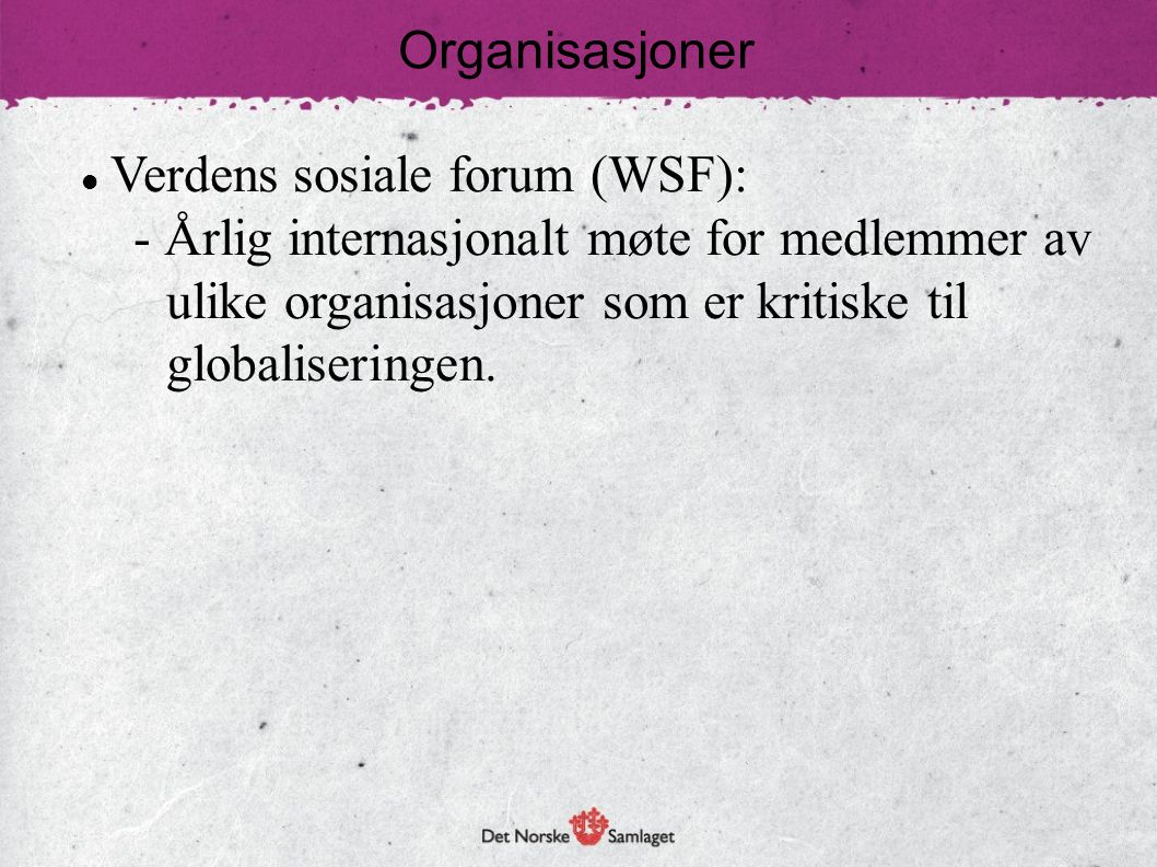 Organisasjoner Verdens sosiale forum (WSF): - Årlig internasjonalt møte for medlemmer av ulike organisasjoner som er kritiske til globaliseringen.
