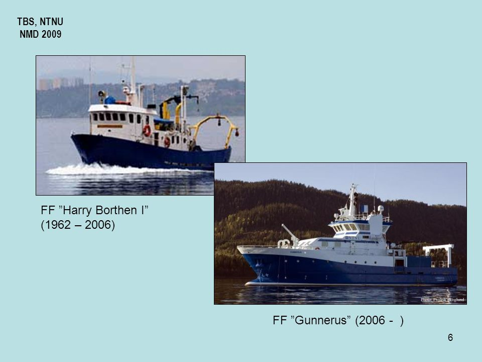 FF Harry Borthen I (1962 – 2006) FF Gunnerus (2006 - ) TBS, NTNU