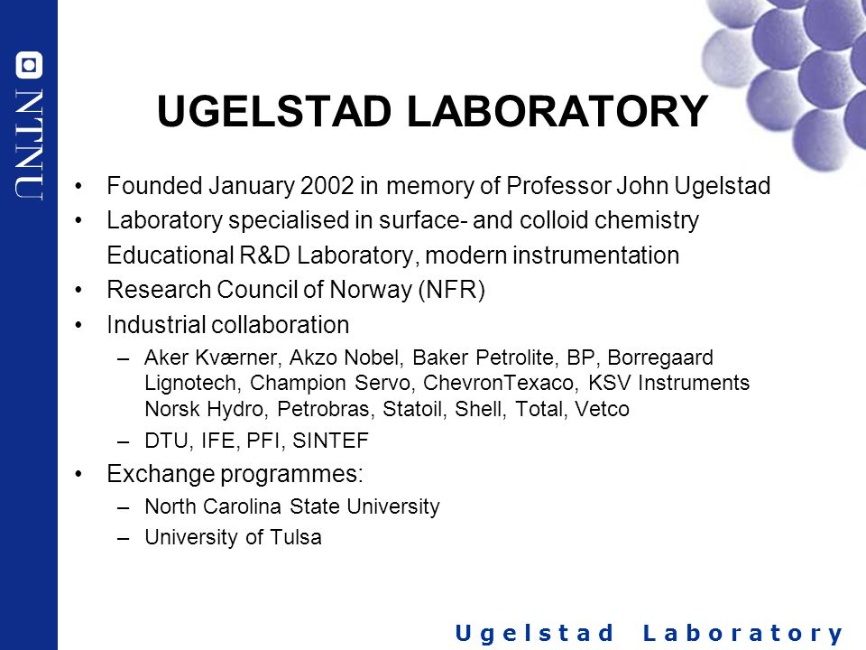 UGELSTAD LABORATORY Founded January 2002 in memory of Professor John Ugelstad. Laboratory specialised in surface- and colloid chemistry.