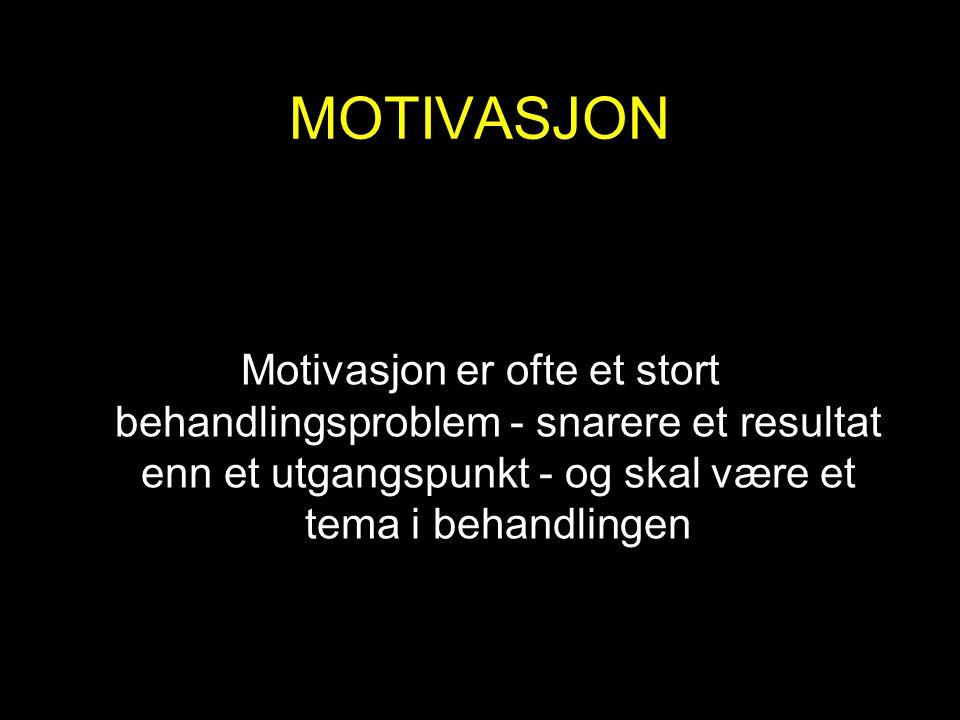 MOTIVASJON Motivasjon er ofte et stort behandlingsproblem - snarere et resultat enn et utgangspunkt - og skal være et tema i behandlingen.