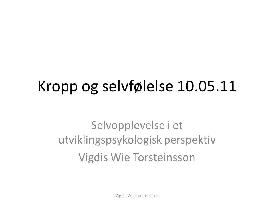 Kropp og selvfølelse 10.05.11 Selvopplevelse i et utviklingspsykologisk perspektiv. Vigdis Wie Torsteinsson.