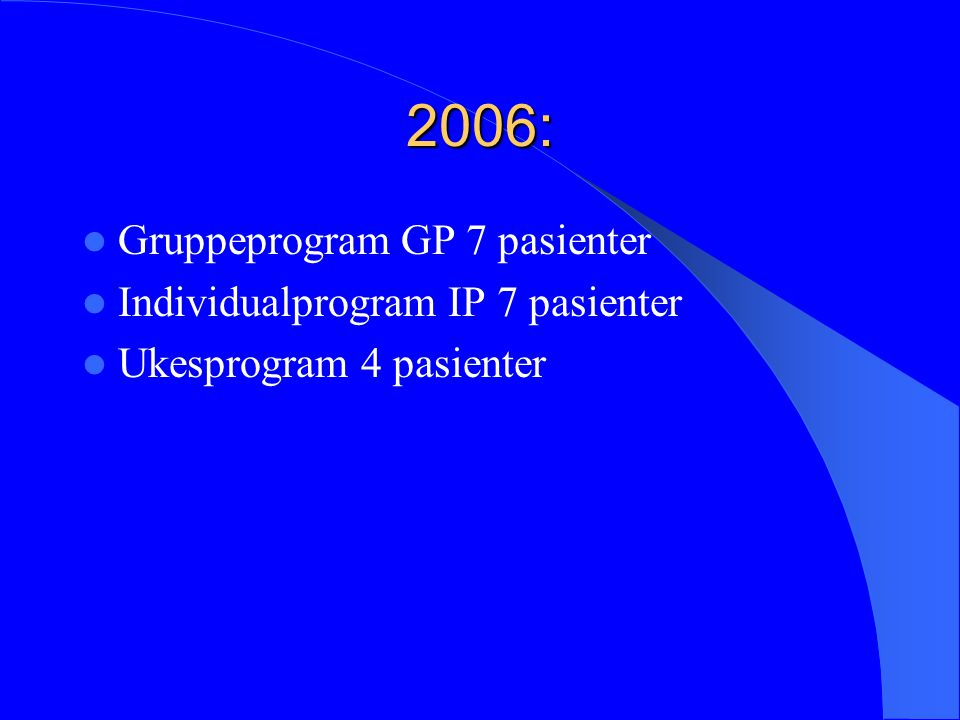 2006: Gruppeprogram GP 7 pasienter Individualprogram IP 7 pasienter